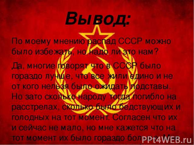 Вывод: По моему мнению распад СССР можно было избежать, но надо ли это нам? Да, многие говорят что в СССР было гораздо лучше, что все жили едино и не от кого нельзя было ожидать подставы. Но зато сколько народу тогда погибло на расстрелах, сколько б…