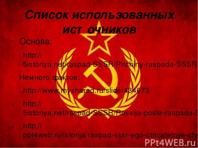 Список использованных источников Основа: http://5istoriya.net/raspad-SSSR/Prichiny-raspada-SSSR/001-Spory-o-prichinakh-raspada-SSSR.html Немного фактов: http://www.myshared.ru/slide/434673 http://5istoriya.net/raspad-SSSR/Rossija-posle-raspada-SSSR/…