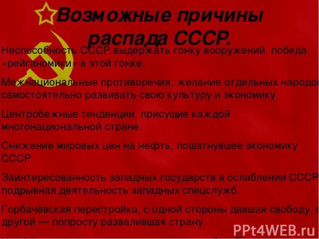 Возможные причины распада СССР. Неспособность СССР выдержать гонку вооружений, победа «рейганомики» в этой гонке. Межнациональные противоречия, желание отдельных народов самостоятельно развивать свою культуру и экономику. Центробежные тенденции, при…