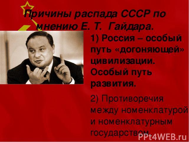 Причины распада СССР по мнению Е. Т. Гайдара. 1) Россия – особый путь «догоняющей» цивилизации. Особый путь развития. 2) Противоречия между номенклатурой и номенклатурным государством.