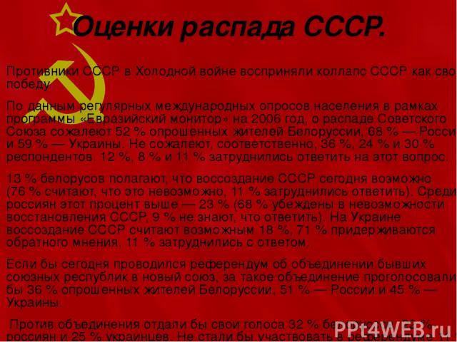 Оценки распада СССР. Противники СССР в Холодной войне восприняли коллапс СССР как свою победу. По данным регулярных международных опросов населения в рамках программы «Евразийский монитор» на 2006 год, о распаде Советского Союза сожалеют 52% опроше…