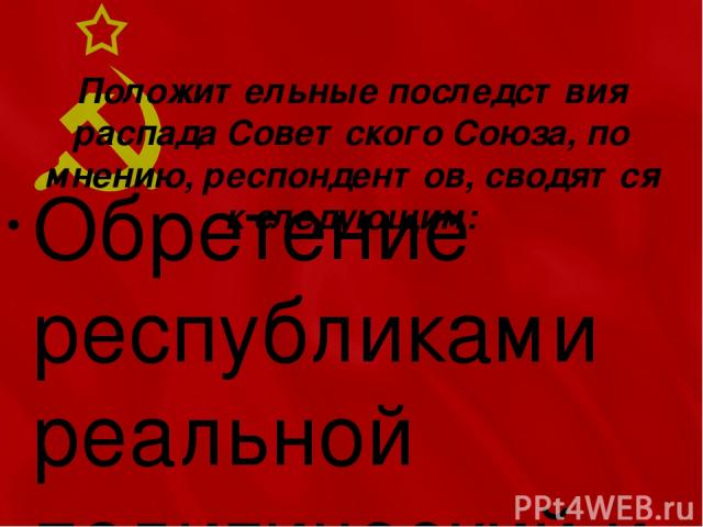 Положительные последствия распада Советского Союза, по мнению, респондентов, сводятся к следующим: Обретение республиками реальной политический и экономической независимости, реализация прав титульных наций на самоопределение (