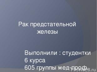 Рак предстательной железы Выполнили : студентки 6 курса 605 группы мед-проф. фак