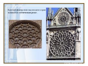 Круглой формы окно над входом в храм называется «готическая роза» .