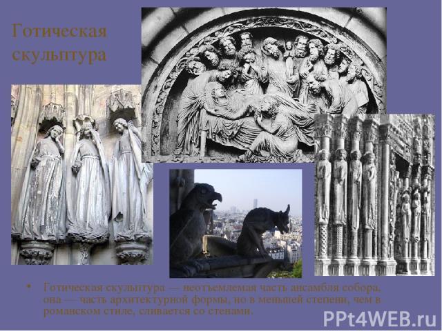 Готическая скульптура Готическая скульптура— неотъемлемая часть ансамбля собора, она— часть архитектурной формы, но в меньшей степени, чем в романском стиле, сливается со стенами.