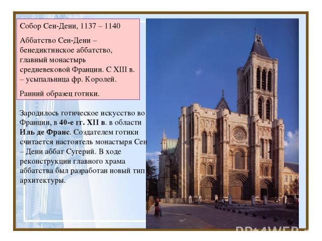 Зародилось готическое искусство во Франции, в 40-е гг. XII в. в области Иль де Франс. Создателем готики считается настоятель монастыря Сен – Дени аббат Сугерий. В ходе реконструкции главного храма аббатства был разработан новый тип архитектуры. Собо…