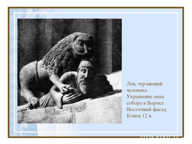 Лев, терзающий человека Украшение окна собора в Вормсе Восточный фасад Конец 12 в.