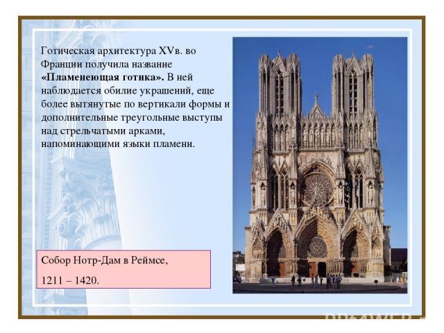 Готическая архитектура XVв. во Франции получила название «Пламенеющая готика». В ней наблюдается обилие украшений, еще более вытянутые по вертикали формы и дополнительные треугольные выступы над стрельчатыми арками, напоминающими языки пламени. Собо…