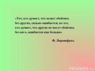 «Тот, кто думает, что может обойтись без других, сильно ошибается; но тот, кто д