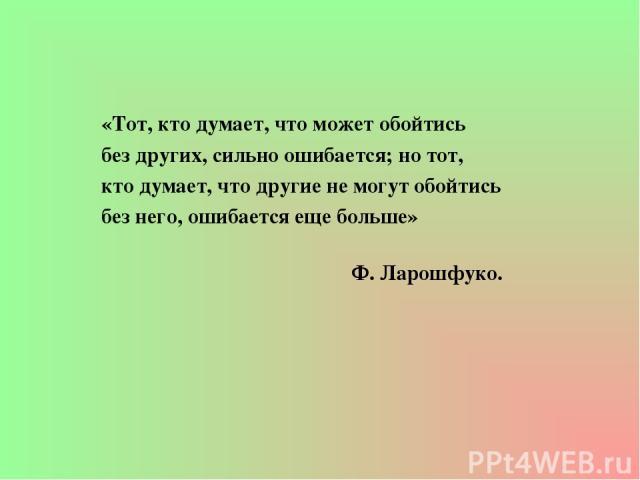 «Тот, кто думает, что может обойтись без других, сильно ошибается; но тот, кто думает, что другие не могут обойтись без него, ошибается еще больше» Ф. Ларошфуко.