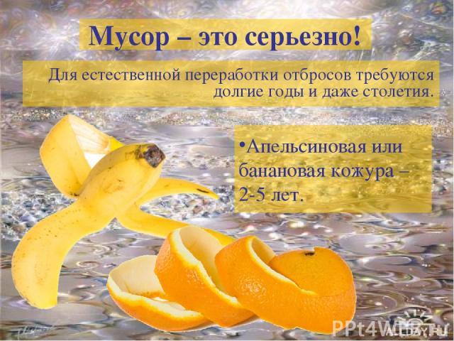 Мусор – это серьезно! Для естественной переработки отбросов требуются долгие годы и даже столетия. Апельсиновая или банановая кожура – 2-5 лет.