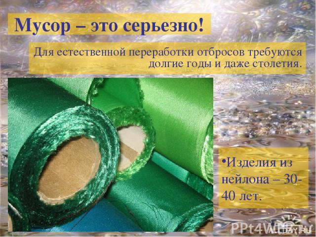 Мусор – это серьезно! Для естественной переработки отбросов требуются долгие годы и даже столетия. Изделия из нейлона – 30-40 лет.