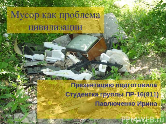 Мусор как проблема цивилизации Презентацию подготовила Студентка группы ПР-16(811) Павлюченко Ирина