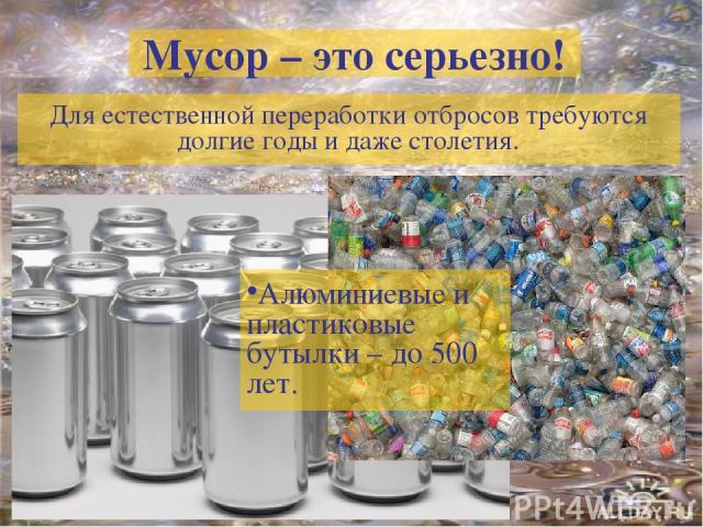 Мусор – это серьезно! Для естественной переработки отбросов требуются долгие годы и даже столетия. Алюминиевые и пластиковые бутылки – до 500 лет.