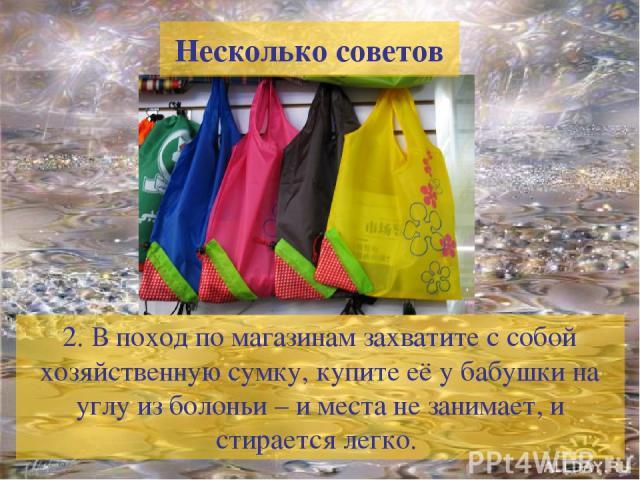 2. В поход по магазинам захватите с собой хозяйственную сумку, купите её у бабушки на углу из болоньи – и места не занимает, и стирается легко. Несколько советов