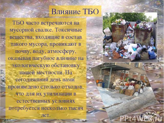 ТБО часто встречаются на мусорной свалке. Токсичные вещества, входящие в состав такого мусора, проникают в почву, воду, атмосферу, оказывая пагубное влияние на экологическую обстановку нашей местности. На сегодняшний день нами произведено столько от…