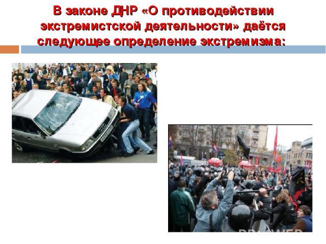 В законе ДНР «О противодействии экстремистской деятельности» даётся следующее определение экстремизма: