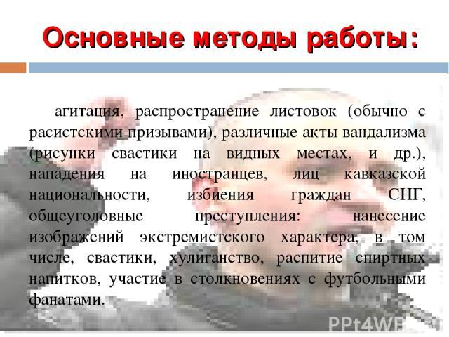 Основные методы работы: агитация, распространение листовок (обычно с расистскими призывами), различные акты вандализма (рисунки свастики на видных местах, и др.), нападения на иностранцев, лиц кавказской национальности, избиения граждан СНГ, общеуго…