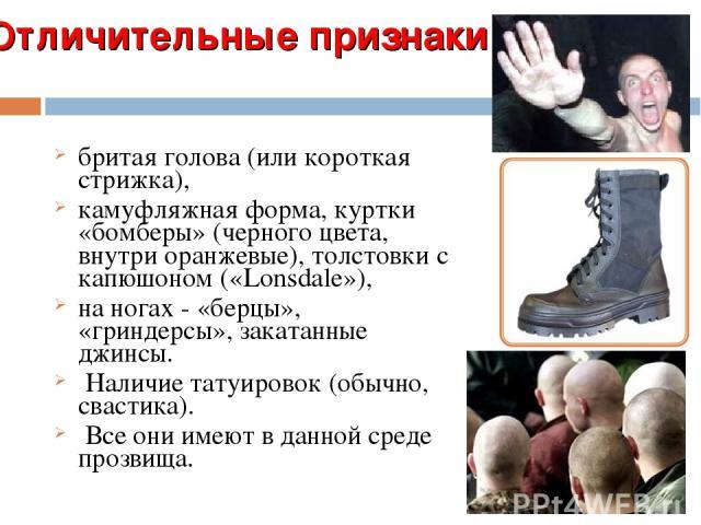 Отличительные признаки: бритая голова (или короткая стрижка), камуфляжная форма, куртки «бомберы» (черного цвета, внутри оранжевые), толстовки с капюшоном («Lonsdale»), на ногах - «берцы», «гриндерсы», закатанные джинсы. Наличие татуировок (обычно, …