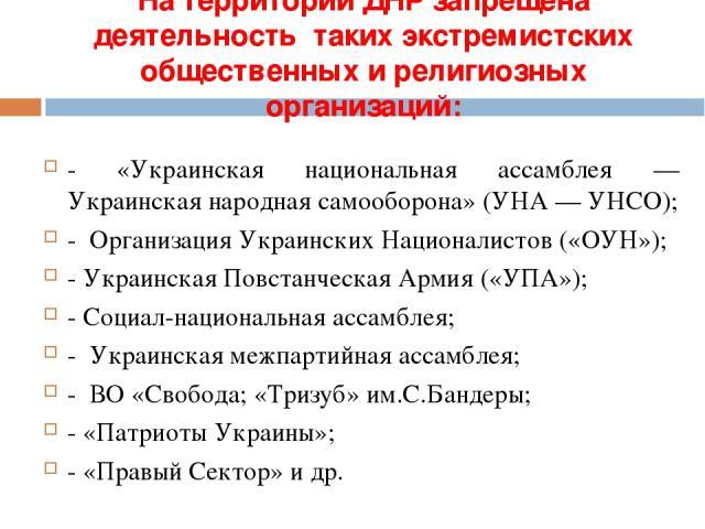 На территории ДНР запрещена деятельность таких экстремистских общественныхи религиозных организаций: - «Украинская национальная ассамблея — Украинская народная самооборона» (УНА — УНСО); - Организация Украинских Националистов («ОУН»); - Украинская …