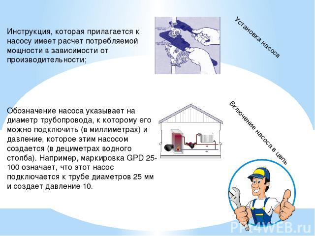 Инструкция, которая прилагается к насосу имеет расчет потребляемой мощности в зависимости от производительности; Обозначение насоса указывает на диаметр трубопровода, к которому его можно подключить (в миллиметрах) и давление, которое этим насосом с…