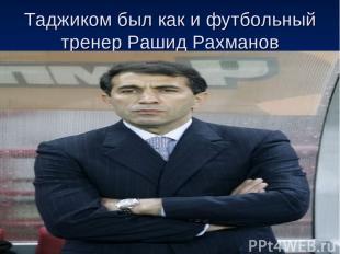Таджиком был как и футбольный тренер Рашид Рахманов