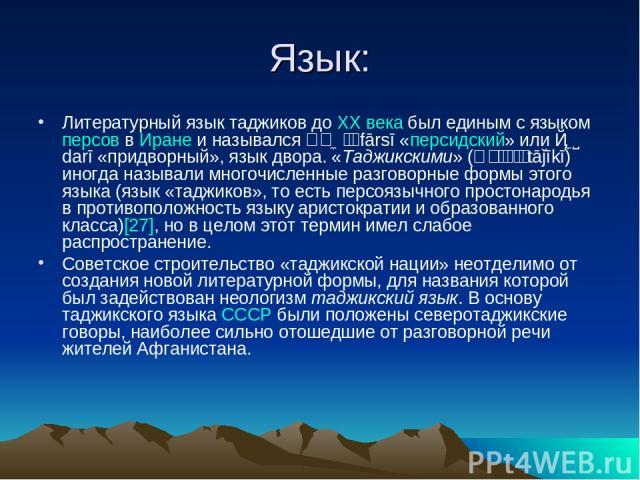 Язык: Литературный язык таджиков доXXвекабыл единым с языкомперсоввИранеи назывался فارسی fārsī «персидский» или دری darī «придворный», язык двора. «Таджикскими» (تاجیکی tāǰīkī) иногда называли многочисленные разговорные формы этого языка (яз…