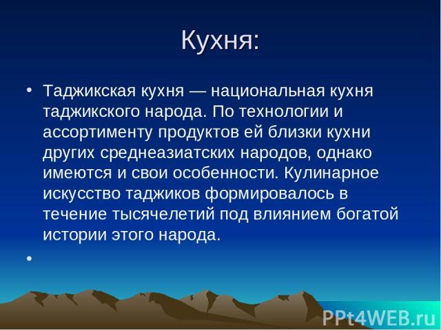 Кухня: Таджикская кухня— национальная кухня таджикского народа. По технологии и ассортименту продуктов ей близки кухни других среднеазиатских народов, однако имеются и свои особенности. Кулинарное искусство таджиков формировалось в течение тысячеле…