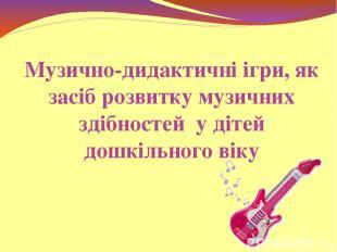 Музично-дидактичні ігри, як засіб розвитку музичних здібностей у дітей дошкільно