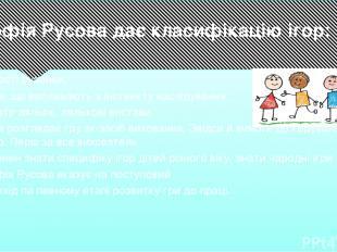 Софія Русова дає класифікацію ігор: • прості руханки; • ігри, що випливають з ін