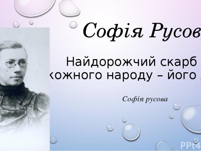 Софія Русова Найдорожчий скарб у кожного народу – його діти Софія Русова