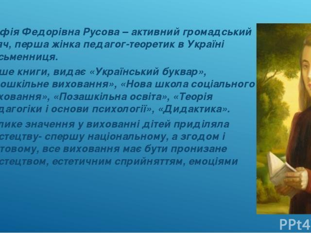 Софія Федорівна Русова – активний громадський діяч, перша жінка педагог-теоретик в Україні письменниця. Пише книги, видає «Український буквар», «Дошкільне виховання», «Нова школа соціального виховання», «Позашкільна освіта», «Теорія педагогіки і осн…