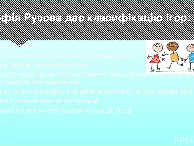 Софія Русова дає класифікацію ігор: • прості руханки; • ігри, що випливають з інстинкту наслідування; • театр ляльок, лялькові вистави. Вона розглядає гру як засіб виховання. Звідси й вимоги до керування грою. Перш за все вихователь повинен знати сп…