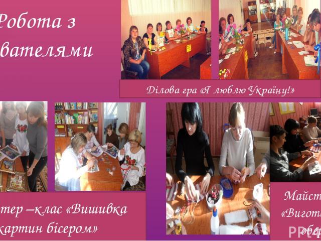 Робота з вихователями Майстер –клас «Вишивка картин бісером» Майстер-клас «Виготовлення оберегу» Ділова гра «Я люблю Україну!»