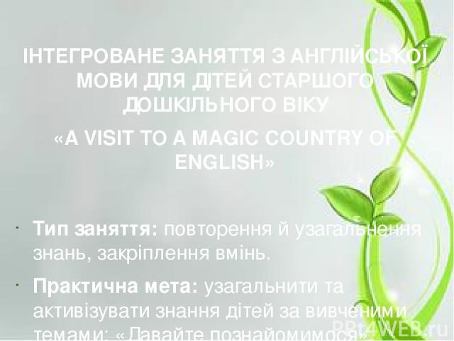 ІНТЕГРОВАНЕ ЗАНЯТТЯ З АНГЛІЙСЬКОЇ МОВИ ДЛЯ ДІТЕЙ СТАРШОГО ДОШКІЛЬНОГО ВІКУ «A VISIT TO A MAGIC COUNTRY OF ENGLISH» Тип заняття: повторення й узагальнення знань, закріплення вмінь. Практична мета: узагальнити та активізувати знання дітей за вивчени…