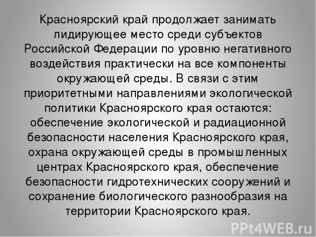 Красноярский край продолжает занимать лидирующее место среди субъектов Российской Федерации по уровню негативного воздействия практически на все компоненты окружающей среды. В связи с этим приоритетными направлениями экологической политики Красноярс…