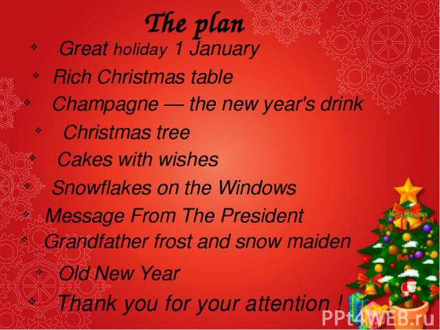 The plan Great holiday 1 January Rich Christmas table Champagne — the new year's drink Christmas tree Cakes with wishes Snowflakes on the Windows Message From The President Grandfather frost and snow maiden Old New Year Thank you for your attention !