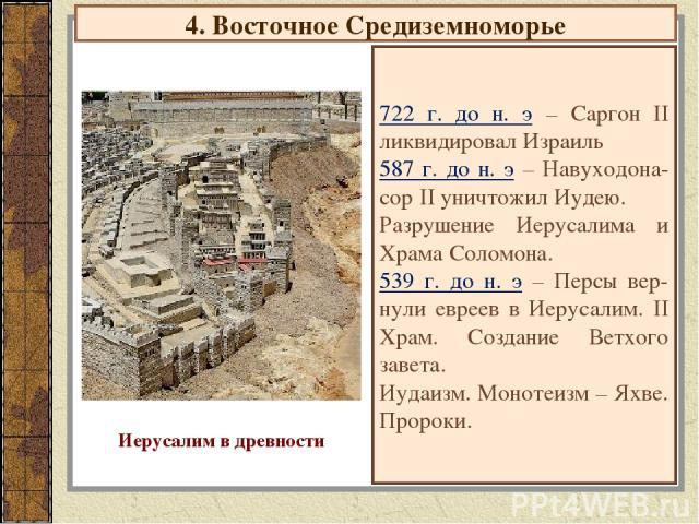 4. Восточное Средиземноморье 722 г. до н. э – Саргон II ликвидировал Израиль 587 г. до н. э – Навуходона-сор II уничтожил Иудею. Разрушение Иерусалима и Храма Соломона. 539 г. до н. э – Персы вер-нули евреев в Иерусалим. II Храм. Создание Ветхого за…