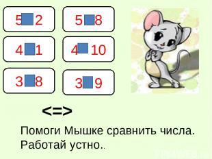 5 2 4 1 4 10 5 8 3 8 3 9 Помоги Мышке сравнить числа. Работай устно..
