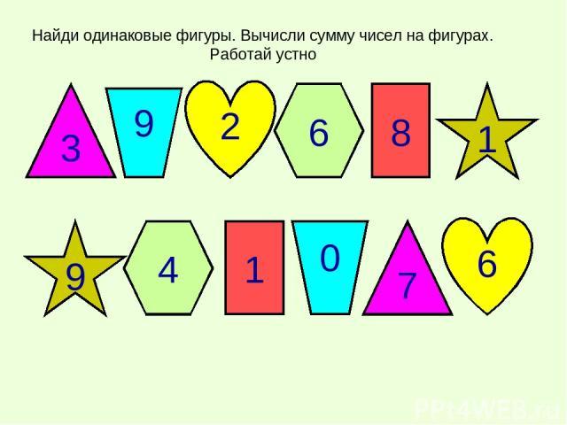 3 6 2 6 8 1 9 4 1 0 7 6 3 6 2 6 8 1 9 4 1 0 7 6 Найди одинаковые фигуры. Вычисли сумму чисел на фигурах. Работай устно