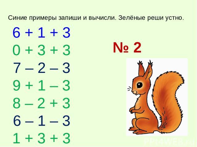 6 + 1 + 3 0 + 3 + 3 7 – 2 – 3 9 + 1 – 3 8 – 2 + 3 6 – 1 – 3 1 + 3 + 3 Синие примеры запиши и вычисли. Зелёные реши устно. № 2