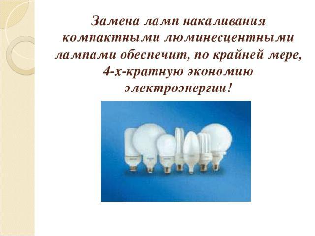 Замена ламп накаливания компактными люминесцентными лампами обеспечит, по крайней мере, 4-х-кратную экономию электроэнергии!