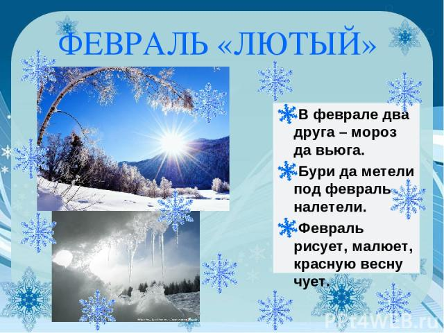 ФЕВРАЛЬ «ЛЮТЫЙ» В феврале два друга – мороз да вьюга. Бури да метели под февраль налетели. Февраль рисует, малюет, красную весну чует.