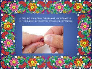 5. Скручуй диск двома руками, весь час перехвачуй його пальцями, щоб паперова ст