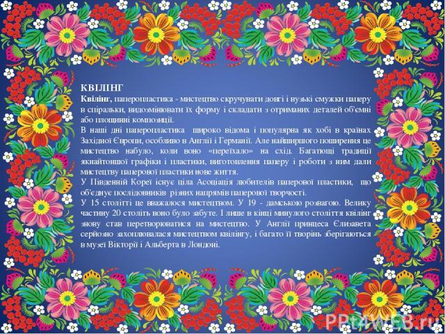 КВІЛІНГ Квілінг, паперопластика - мистецтво скручувати довгі і вузькі смужки паперу в спіральки, видозмінювати їх форму і складати з отриманих деталей об'ємні або площинні композиції. В наші дні паперопластика широко відома і популярна як хобі в кра…