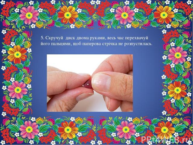5. Скручуй диск двома руками, весь час перехвачуй його пальцями, щоб паперова стрічка не розпустилась.