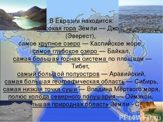 В Евразии находится: самая высокая гора Земли— Джомолунгма (Эверест), самое крупное озеро— Каспийское море , самое глубокое озеро— Байкал, самая большая горная система по площади— Тибет, самый большой полуостров— Аравийский, самая большая геогр…