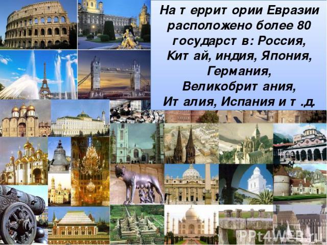 На территории Евразии расположено более 80 государств: Россия, Китай, индия, Япония, Германия, Великобритания, Италия, Испания и т.д.