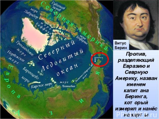 Витус Беринг Пролив, разделяющий Евразию и Севрную Америку, назван именем капитана Беринга, который измерил и нанёс на карты дальневосточные берега Евразии