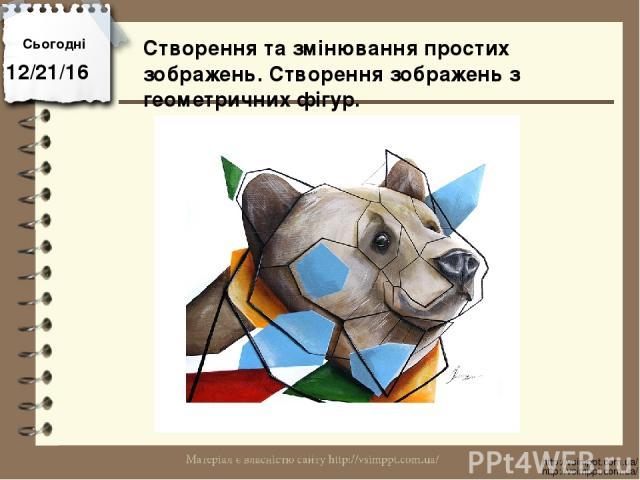 Сьогодні http://vsimppt.com.ua/ http://vsimppt.com.ua/ Створення та змінювання простих зображень. Створення зображень з геометричних фігур.
